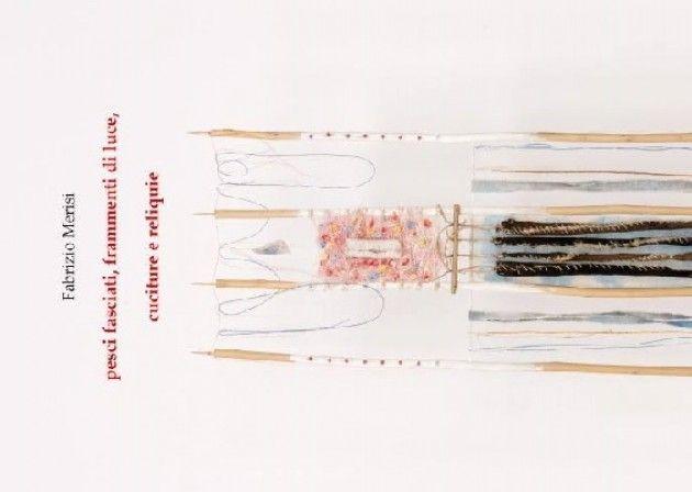 Mostra di Fabrizio Merisi. Pesci fasciati, frammenti di luce, cuciture e reliquie.